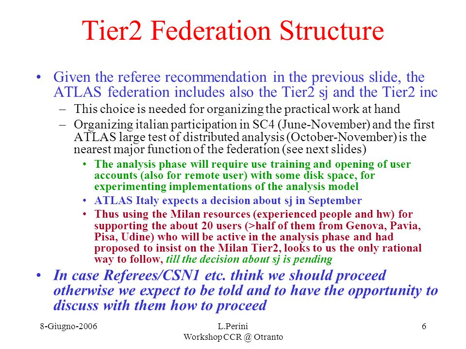 8-Giugno-2006L.Perini Workshop CCR @ Otranto 7 Structure and setting up ATLAS-Italy is setting up a Tier2 federation now –Some aspects already defined some being defined –Some of the materials in these slides are fully agreed some are proposals by me A Federation Representative L.Perini (Mi) –Typically 1 year mandate – rotation on Tier2 A pool of federation referents for specific items: –Network: G.