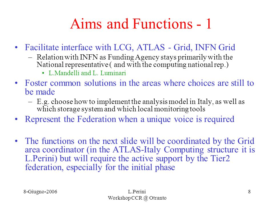 8-Giugno-2006L.Perini Workshop CCR @ Otranto 8 Aims and Functions - 1 Facilitate interface with LCG, ATLAS - Grid, INFN Grid –Relation with INFN as Funding Agency stays primarily with the National representative ( and with the computing national rep.) L.Mandelli and L.