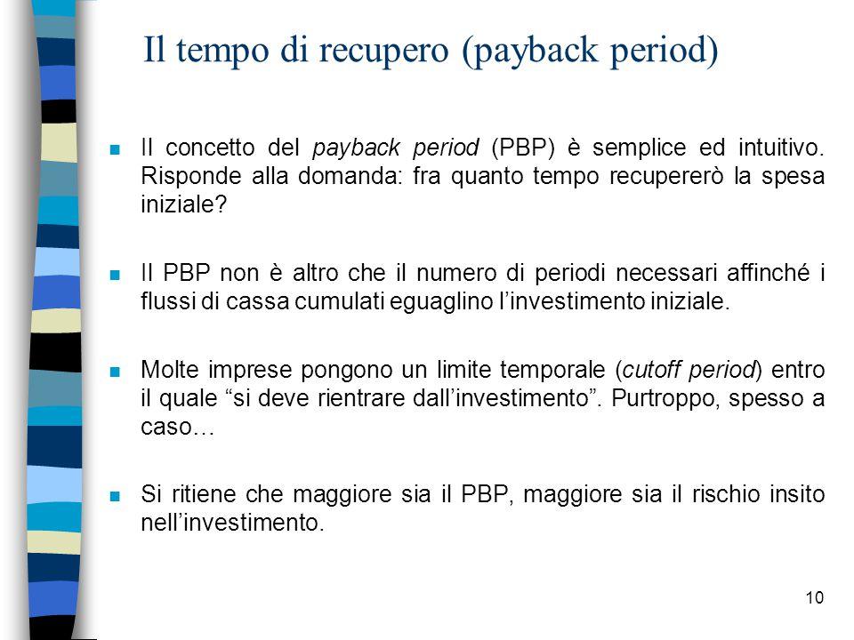 10 Il tempo di recupero (payback period) n Il concetto del payback period (PBP) è semplice ed intuitivo. Risponde alla domanda: fra quanto tempo recup