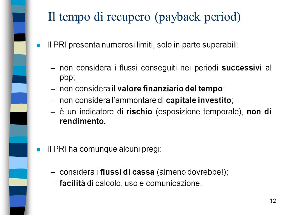 12 Il tempo di recupero (payback period) n Il PRI presenta numerosi limiti, solo in parte superabili: –non considera i flussi conseguiti nei periodi s