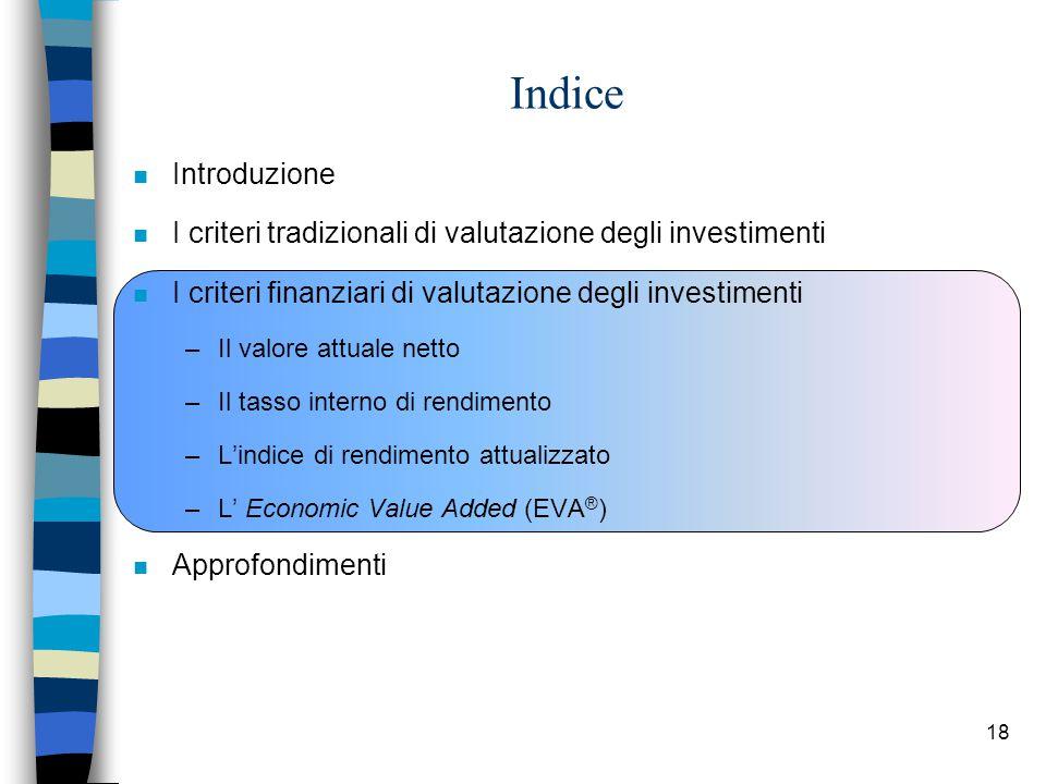 18 Indice n Introduzione n I criteri tradizionali di valutazione degli investimenti n I criteri finanziari di valutazione degli investimenti –Il valore attuale netto –Il tasso interno di rendimento –L'indice di rendimento attualizzato –L' Economic Value Added (EVA ® ) n Approfondimenti