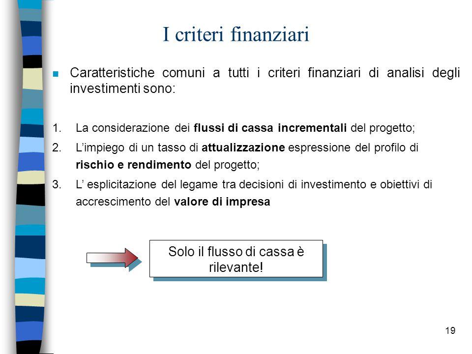 19 I criteri finanziari n Caratteristiche comuni a tutti i criteri finanziari di analisi degli investimenti sono: 1.La considerazione dei flussi di ca