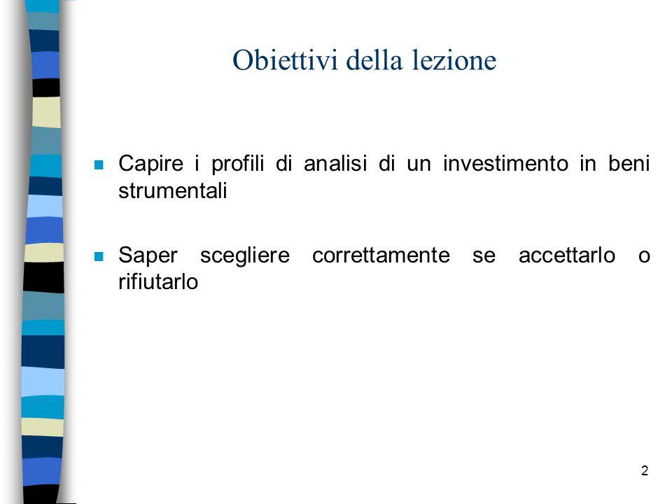 2 Obiettivi della lezione n Capire i profili di analisi di un investimento in beni strumentali n Saper scegliere correttamente se accettarlo o rifiuta