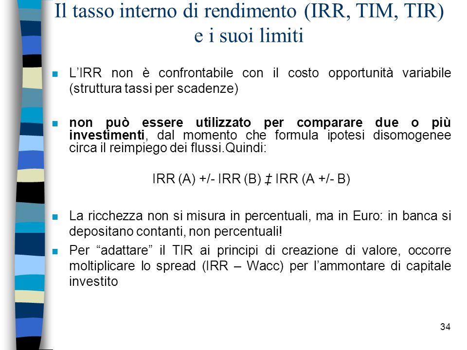 34 Il tasso interno di rendimento (IRR, TIM, TIR) e i suoi limiti n L'IRR non è confrontabile con il costo opportunità variabile (struttura tassi per