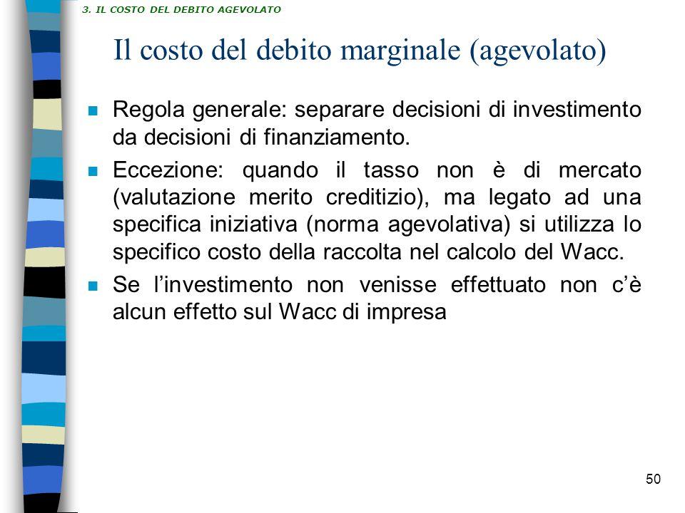 50 Il costo del debito marginale (agevolato) n Regola generale: separare decisioni di investimento da decisioni di finanziamento. n Eccezione: quando