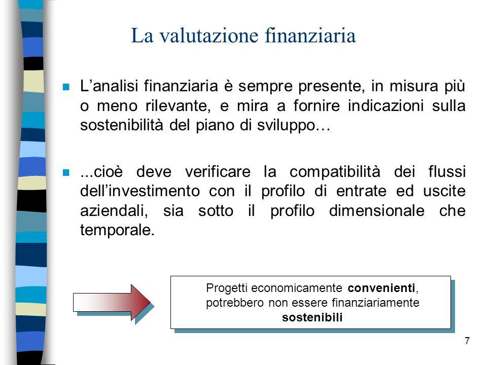7 La valutazione finanziaria Progetti economicamente convenienti, potrebbero non essere finanziariamente sostenibili n L'analisi finanziaria è sempre