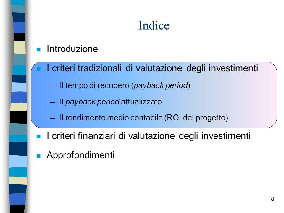8 Indice n Introduzione n I criteri tradizionali di valutazione degli investimenti –Il tempo di recupero (payback period) –Il payback period attualizz