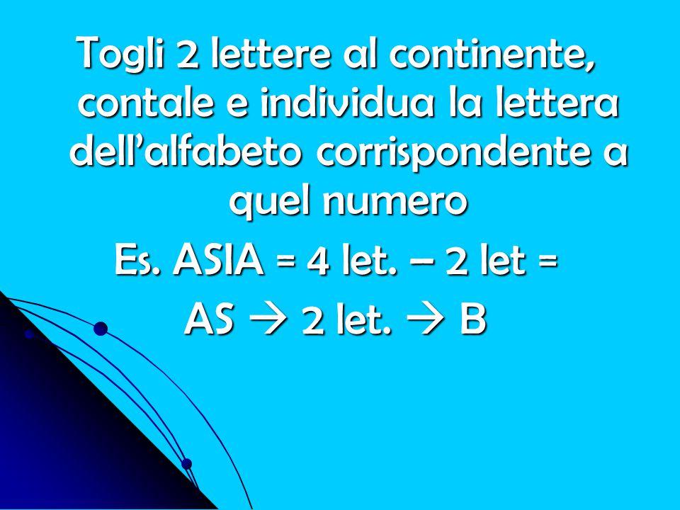 Togli 2 lettere al continente, contale e individua la lettera dell'alfabeto corrispondente a quel numero Es. ASIA = 4 let. – 2 let = AS  2 let.  B