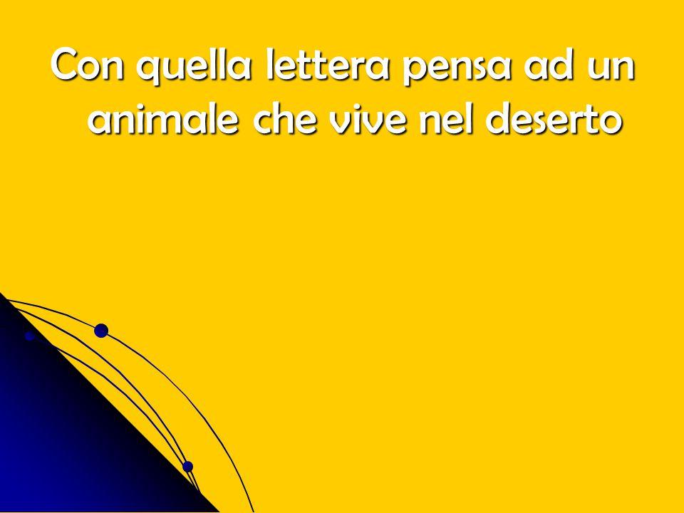Con quella lettera pensa ad un animale che vive nel deserto