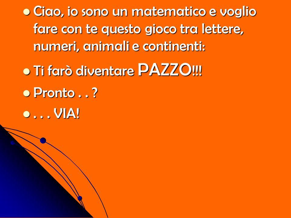 Ciao, io sono un matematico e voglio fare con te questo gioco tra lettere, numeri, animali e continenti: Ti farò diventare PAZZO!!! Pronto.. ?... VIA!