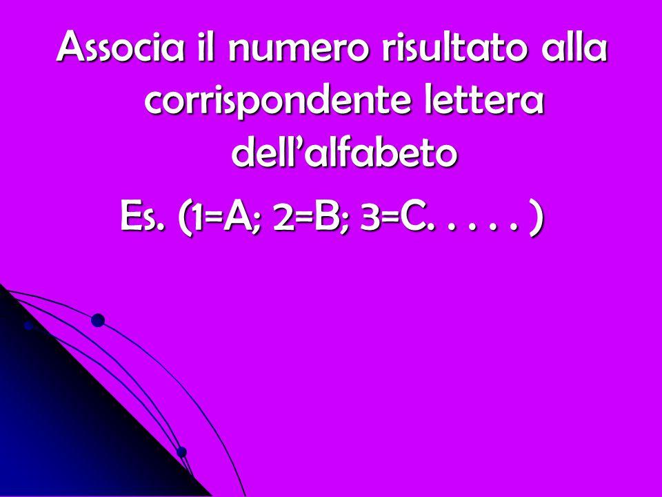 Associa il numero risultato alla corrispondente lettera dell'alfabeto Es. (1=A; 2=B; 3=C..... )