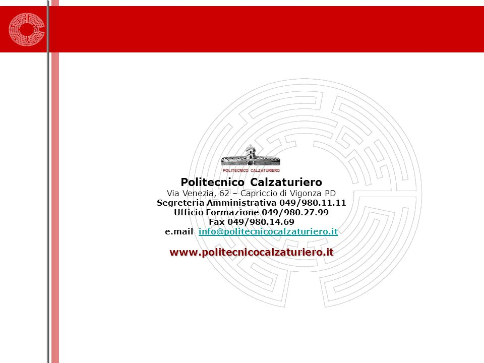 POLITECNICO CALZATURIERO Politecnico Calzaturiero Via Venezia, 62 – Capriccio di Vigonza PD Segreteria Amministrativa 049/980.11.11 Ufficio Formazione 049/980.27.99 Fax 049/980.14.69 e.mail info@politecnicocalzaturiero.itinfo@politecnicocalzaturiero.itwww.politecnicocalzaturiero.it