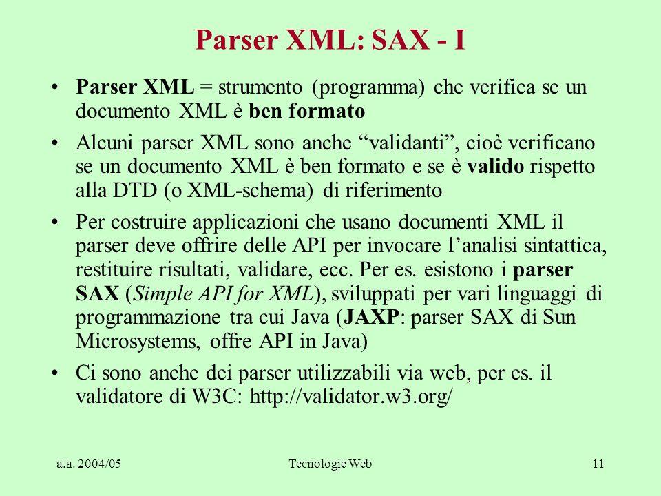 a.a. 2004/05Tecnologie Web11 Parser XML: SAX - I Parser XML = strumento (programma) che verifica se un documento XML è ben formato Alcuni parser XML s