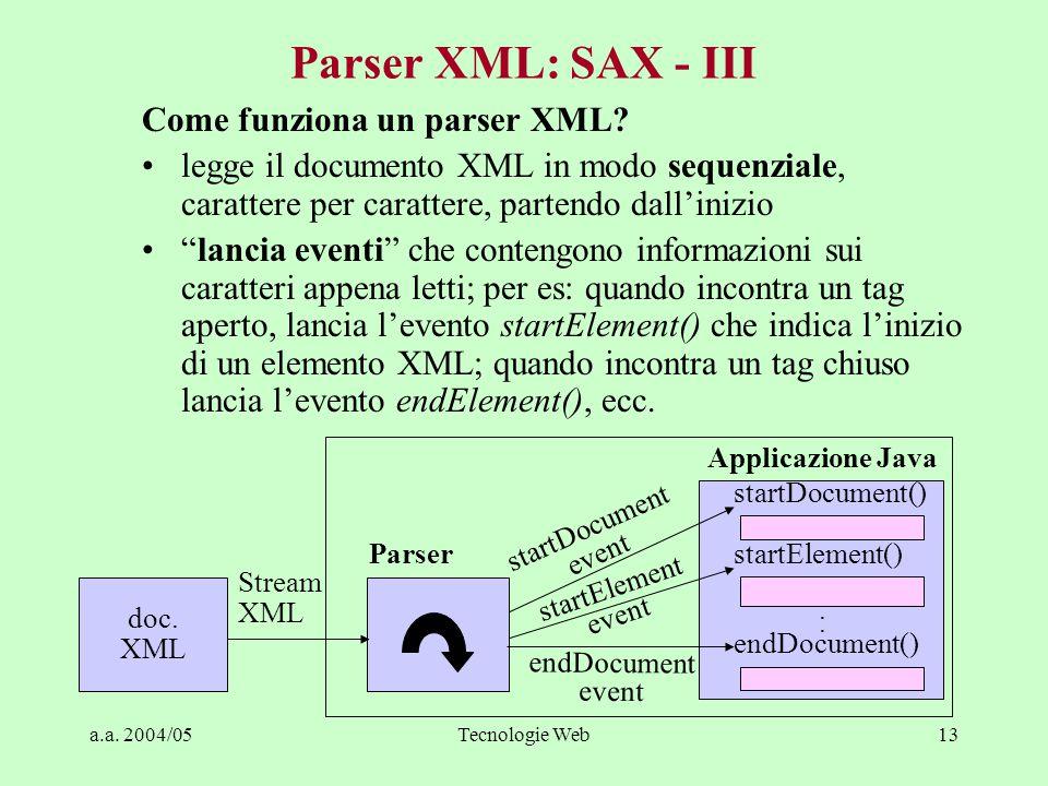 a.a. 2004/05Tecnologie Web13 Parser XML: SAX - III Come funziona un parser XML? legge il documento XML in modo sequenziale, carattere per carattere, p