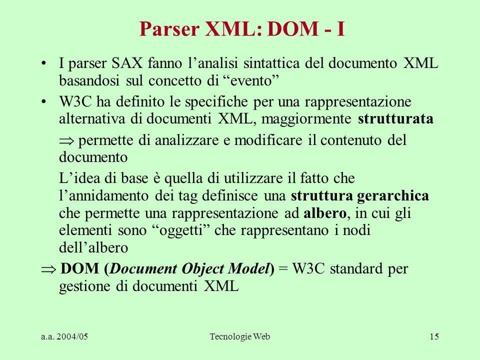 """a.a. 2004/05Tecnologie Web15 Parser XML: DOM - I I parser SAX fanno l'analisi sintattica del documento XML basandosi sul concetto di """"evento"""" W3C ha d"""
