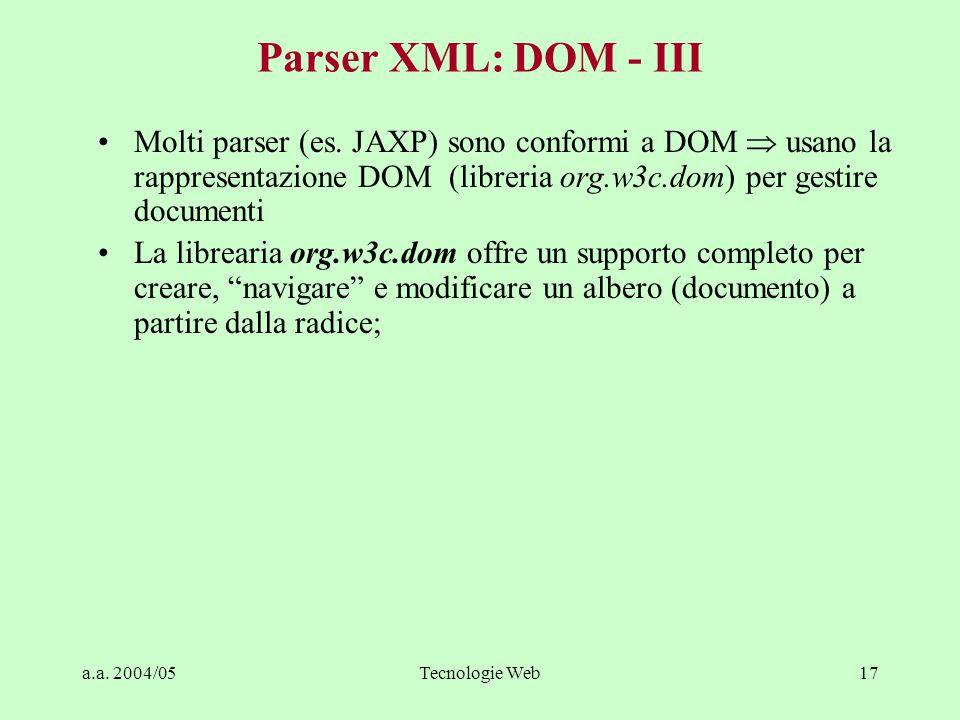a.a. 2004/05Tecnologie Web17 Parser XML: DOM - III Molti parser (es. JAXP) sono conformi a DOM  usano la rappresentazione DOM (libreria org.w3c.dom)