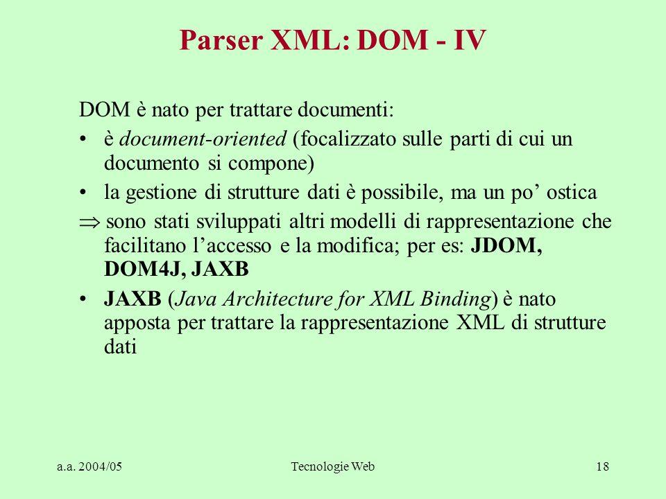 a.a. 2004/05Tecnologie Web18 Parser XML: DOM - IV DOM è nato per trattare documenti: è document-oriented (focalizzato sulle parti di cui un documento