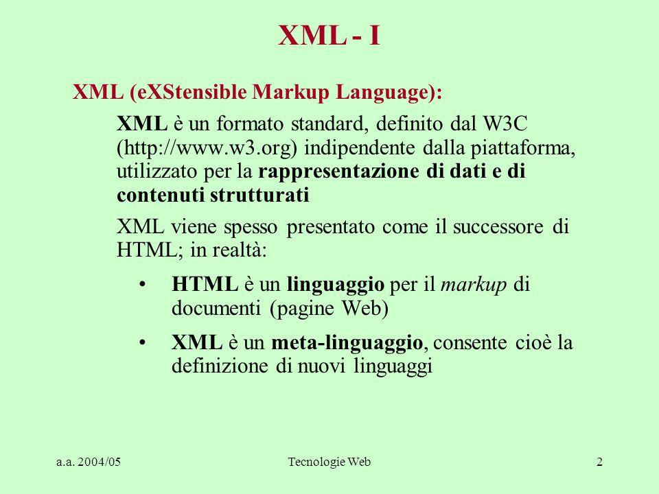 a.a. 2004/05Tecnologie Web2 XML (eXStensible Markup Language): XML è un formato standard, definito dal W3C (http://www.w3.org) indipendente dalla piat