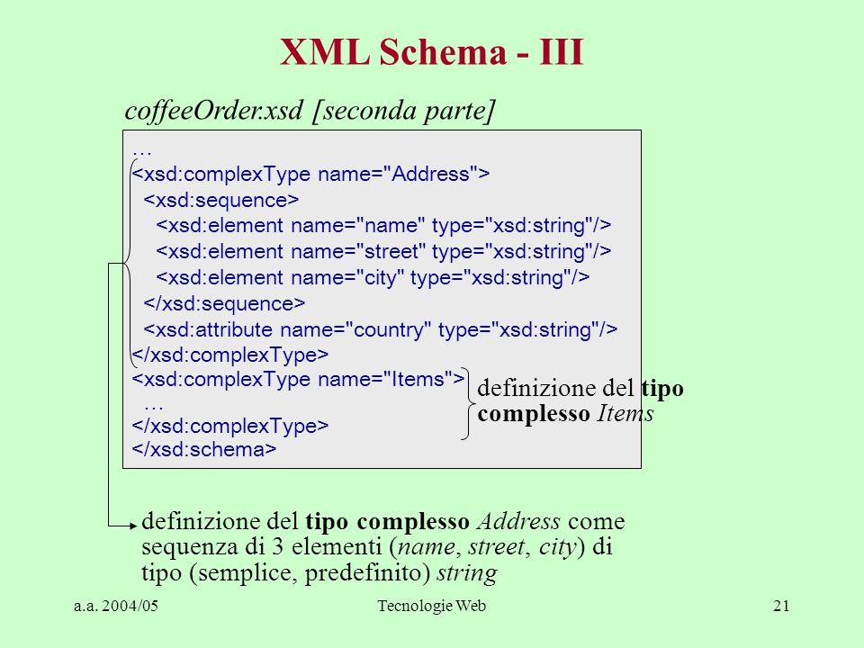 a.a. 2004/05Tecnologie Web21 XML Schema - III … … definizione del tipo complesso Address come sequenza di 3 elementi (name, street, city) di tipo (sem