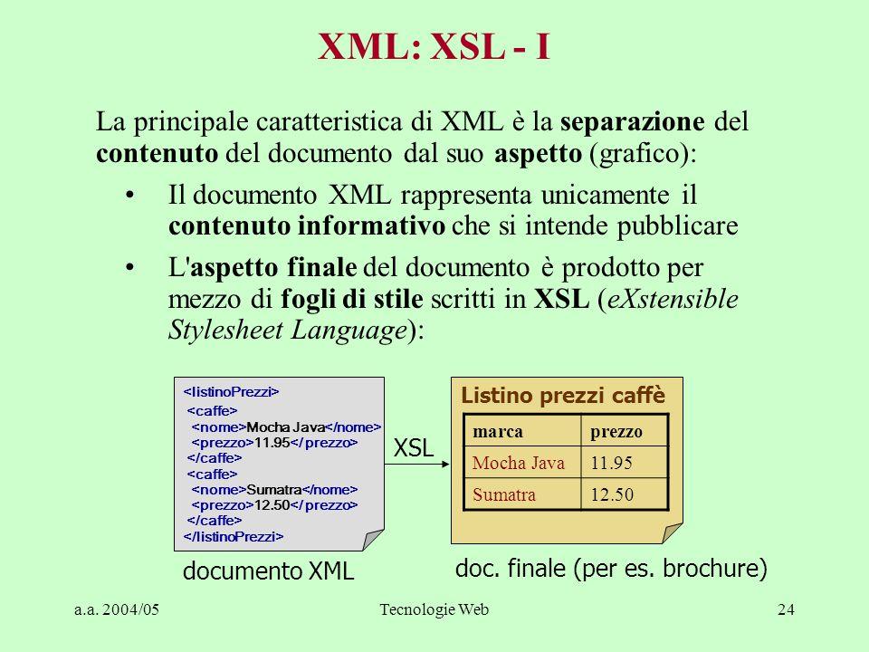 a.a. 2004/05Tecnologie Web24 La principale caratteristica di XML è la separazione del contenuto del documento dal suo aspetto (grafico): Il documento