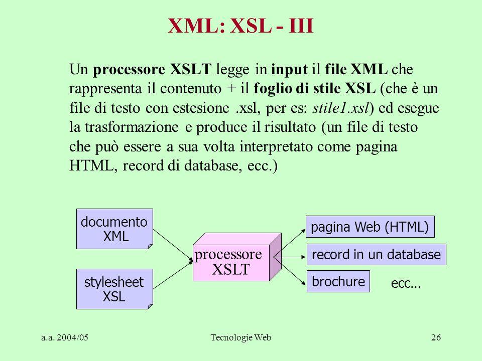 a.a. 2004/05Tecnologie Web26 Un processore XSLT legge in input il file XML che rappresenta il contenuto + il foglio di stile XSL (che è un file di tes