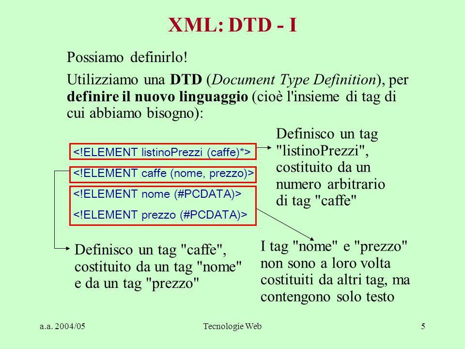 a.a. 2004/05Tecnologie Web5 Possiamo definirlo! Utilizziamo una DTD (Document Type Definition), per definire il nuovo linguaggio (cioè l'insieme di ta