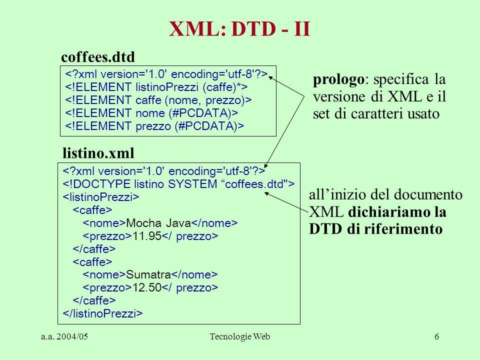 a.a. 2004/05Tecnologie Web6 XML: DTD - II coffees.dtd Mocha Java 11.95 Sumatra 12.50 listino.xml prologo: specifica la versione di XML e il set di car