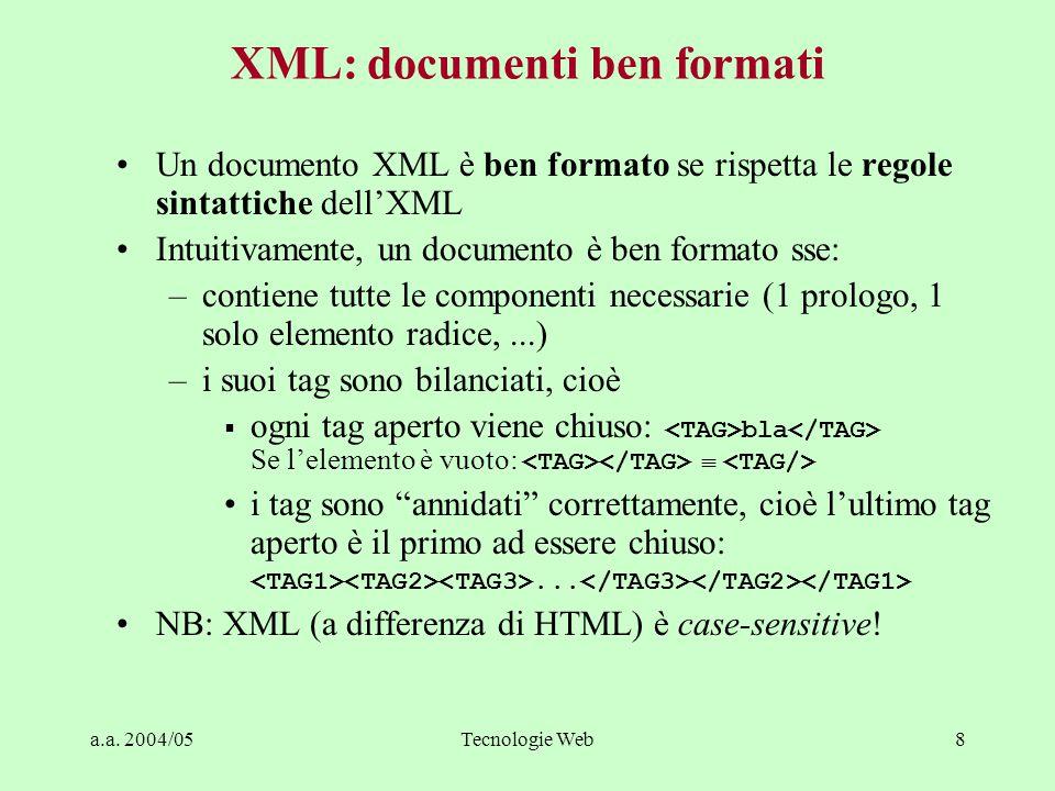 a.a. 2004/05Tecnologie Web8 XML: documenti ben formati Un documento XML è ben formato se rispetta le regole sintattiche dell'XML Intuitivamente, un do