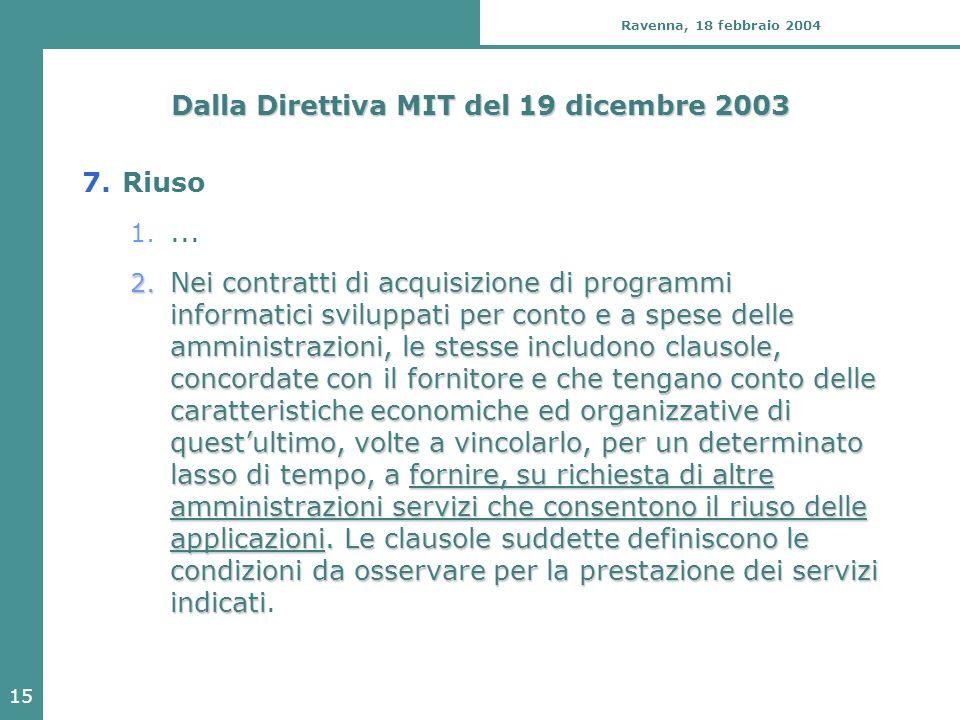 15 Ravenna, 18 febbraio 2004 Dalla Direttiva MIT del 19 dicembre 2003 7.Riuso 1.... 2. Nei contratti di acquisizione di programmi informatici sviluppa