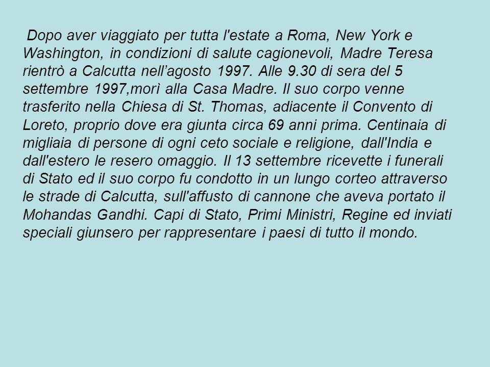 Dopo aver viaggiato per tutta l estate a Roma, New York e Washington, in condizioni di salute cagionevoli, Madre Teresa rientrò a Calcutta nell'agosto 1997.
