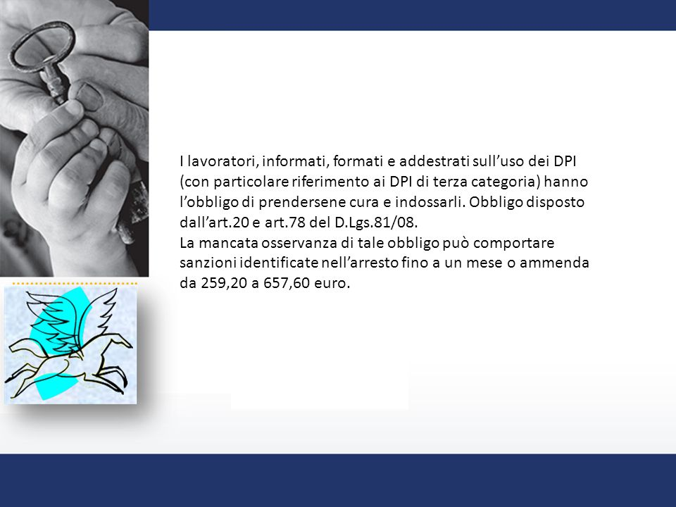 I lavoratori, informati, formati e addestrati sull'uso dei DPI (con particolare riferimento ai DPI di terza categoria) hanno l'obbligo di prendersene cura e indossarli.