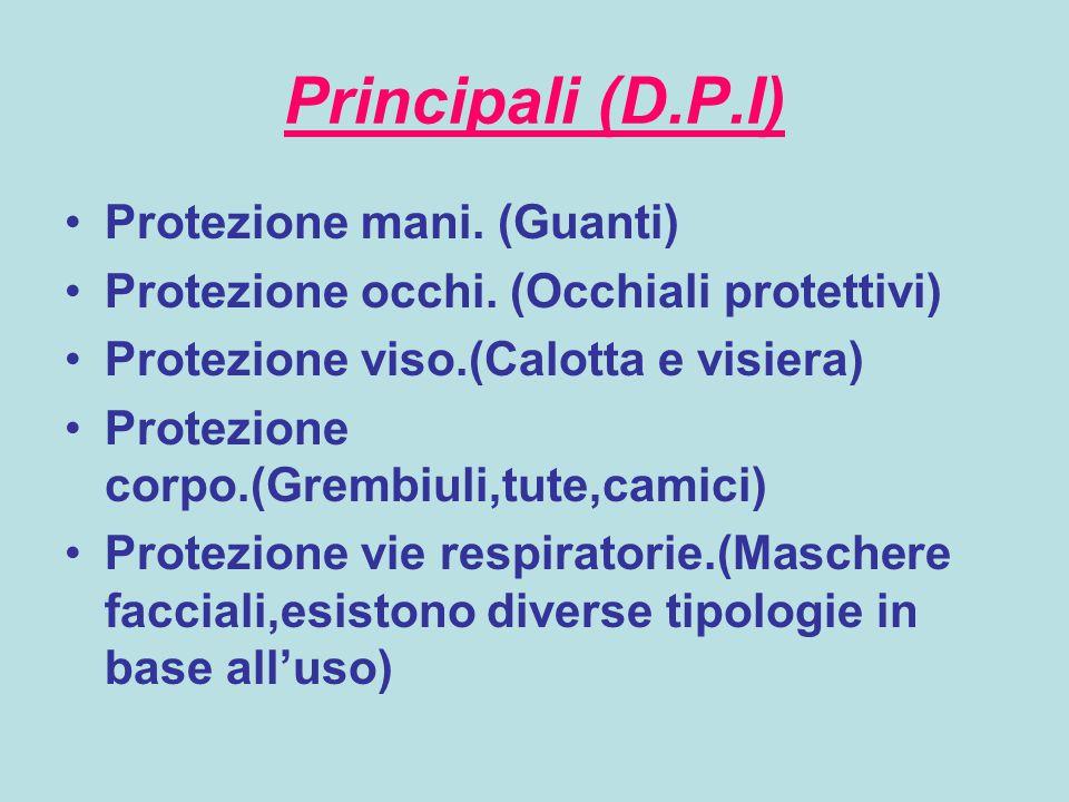 Principali (D.P.I) Protezione mani. (Guanti) Protezione occhi. (Occhiali protettivi) Protezione viso.(Calotta e visiera) Protezione corpo.(Grembiuli,t