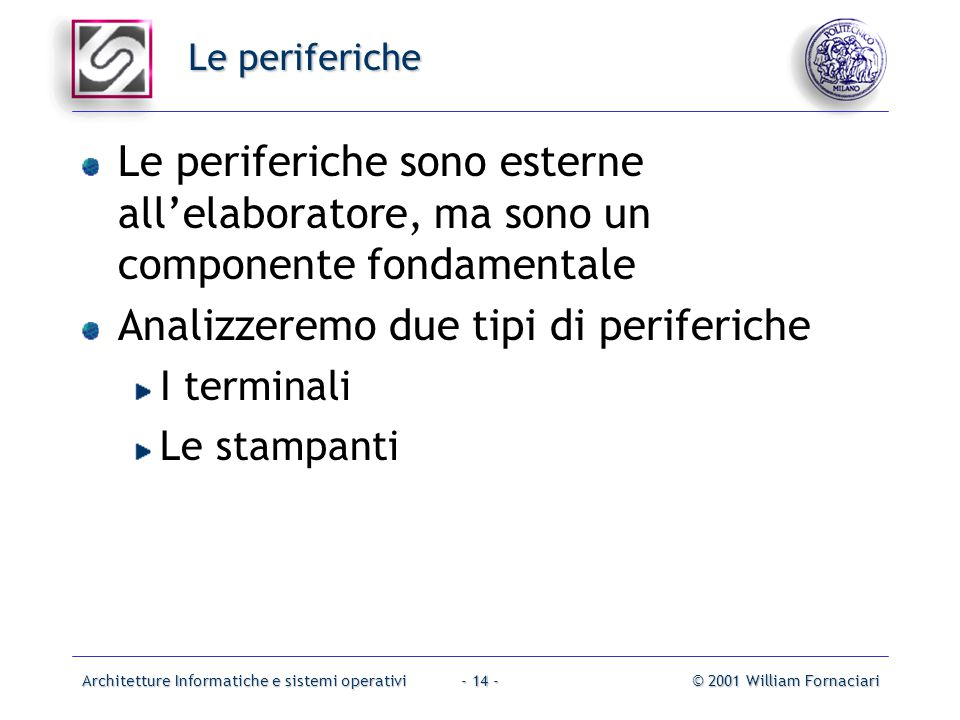 Architetture Informatiche e sistemi operativi© 2001 William Fornaciari- 14 - Le periferiche Le periferiche sono esterne all'elaboratore, ma sono un co