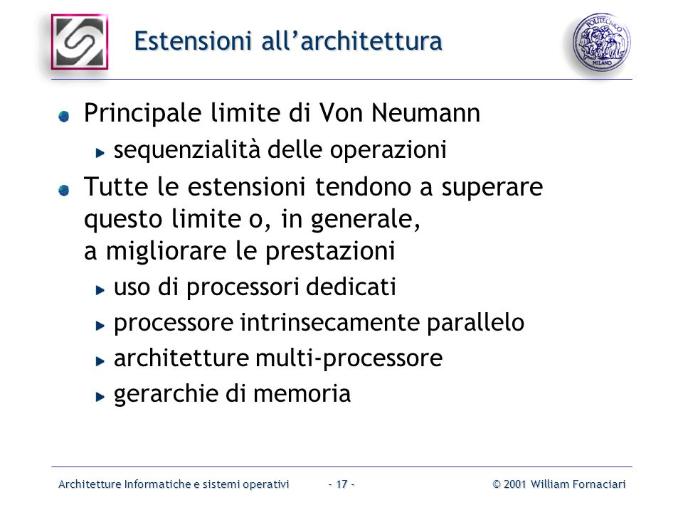 Architetture Informatiche e sistemi operativi© 2001 William Fornaciari- 17 - Estensioni all'architettura Principale limite di Von Neumann sequenzialità delle operazioni Tutte le estensioni tendono a superare questo limite o, in generale, a migliorare le prestazioni uso di processori dedicati processore intrinsecamente parallelo architetture multi-processore gerarchie di memoria