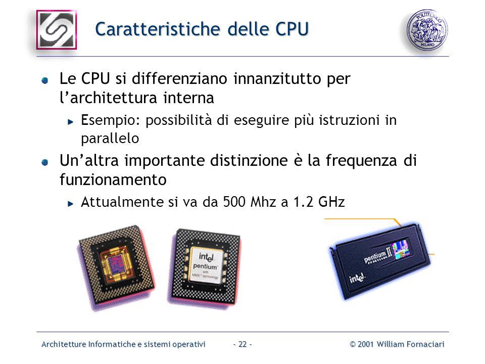 Architetture Informatiche e sistemi operativi© 2001 William Fornaciari- 22 - Caratteristiche delle CPU Le CPU si differenziano innanzitutto per l'architettura interna Esempio: possibilità di eseguire più istruzioni in parallelo Un'altra importante distinzione è la frequenza di funzionamento Attualmente si va da 500 Mhz a 1.2 GHz