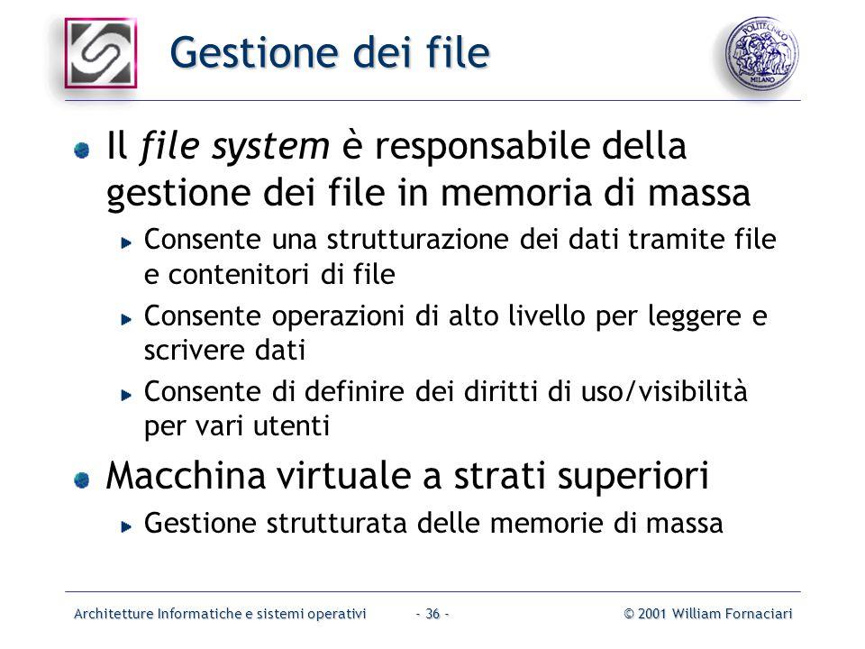 Architetture Informatiche e sistemi operativi© 2001 William Fornaciari- 36 - Gestione dei file Il file system è responsabile della gestione dei file i