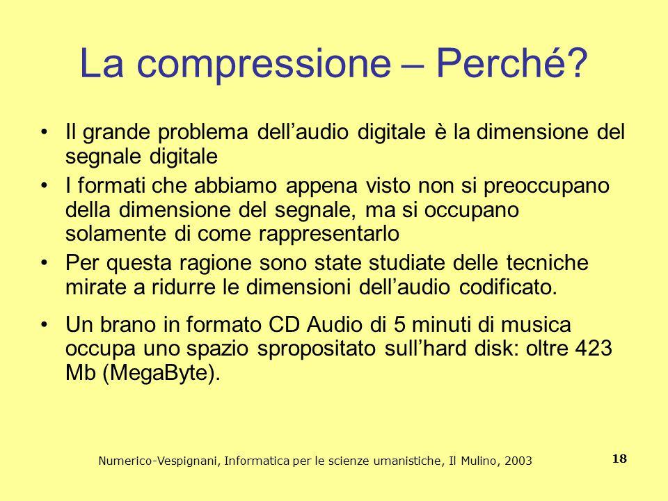 Numerico-Vespignani, Informatica per le scienze umanistiche, Il Mulino, 2003 18 La compressione – Perché? Il grande problema dell'audio digitale è la