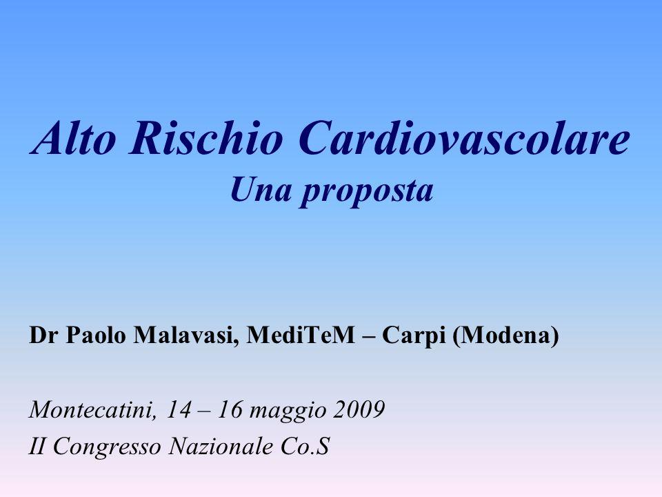Alto Rischio Cardiovascolare Una proposta Dr Paolo Malavasi, MediTeM – Carpi (Modena) Montecatini, 14 – 16 maggio 2009 II Congresso Nazionale Co.S