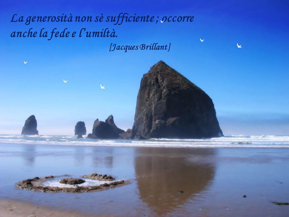 La generosità spesso non è altro che l aspetto interiore che prendono i nostri sentimenti egoisti quando non li abbiamo ancora nominati e classificati.