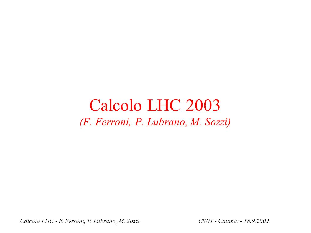 Calcolo LHC - F. Ferroni, P. Lubrano, M. SozziCSN1 - Catania - 18.9.2002 Calcolo LHC 2003 (F.