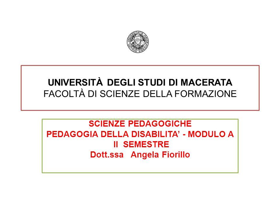 UNIVERSITÀ DEGLI STUDI DI MACERATA FACOLTÀ DI SCIENZE DELLA FORMAZIONE SCIENZE PEDAGOGICHE PEDAGOGIA DELLA DISABILITA' - MODULO A II SEMESTRE Dott.ssa Angela Fiorillo