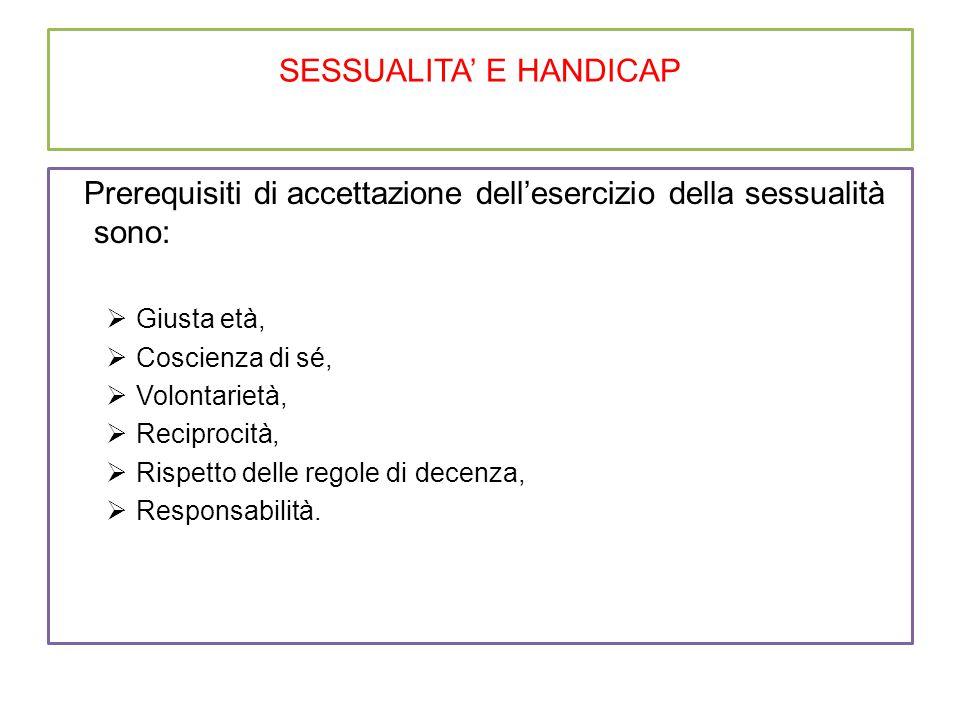 SESSUALITA' E HANDICAP Prerequisiti di accettazione dell'esercizio della sessualità sono:  Giusta età,  Coscienza di sé,  Volontarietà,  Reciprocità,  Rispetto delle regole di decenza,  Responsabilità.
