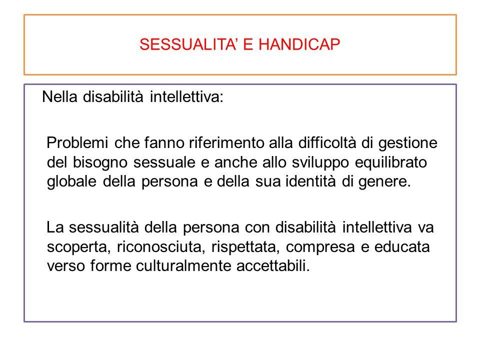 SESSUALITA' E HANDICAP Nella disabilità intellettiva: Problemi che fanno riferimento alla difficoltà di gestione del bisogno sessuale e anche allo svi
