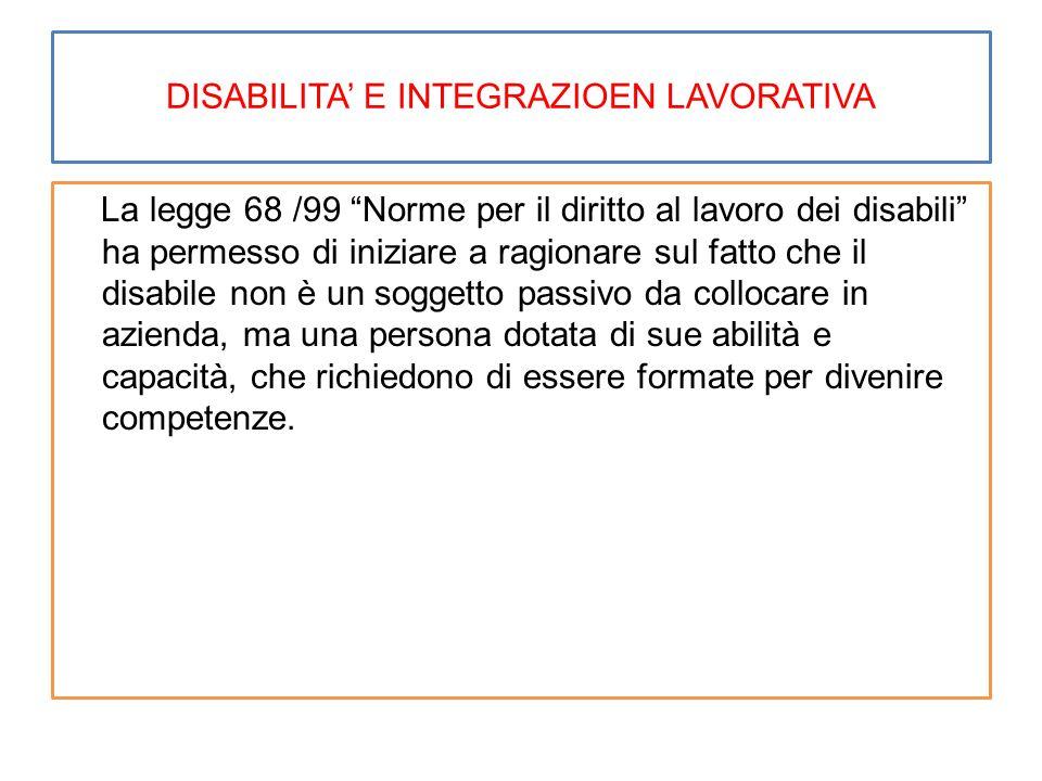 """DISABILITA' E INTEGRAZIOEN LAVORATIVA La legge 68 /99 """"Norme per il diritto al lavoro dei disabili"""" ha permesso di iniziare a ragionare sul fatto che"""