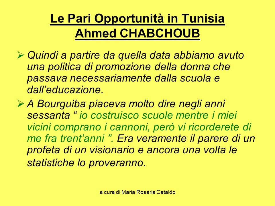 a cura di Maria Rosaria Cataldo Le Pari Opportunità in Tunisia Ahmed CHABCHOUB  Quindi a partire da quella data abbiamo avuto una politica di promozione della donna che passava necessariamente dalla scuola e dall'educazione.