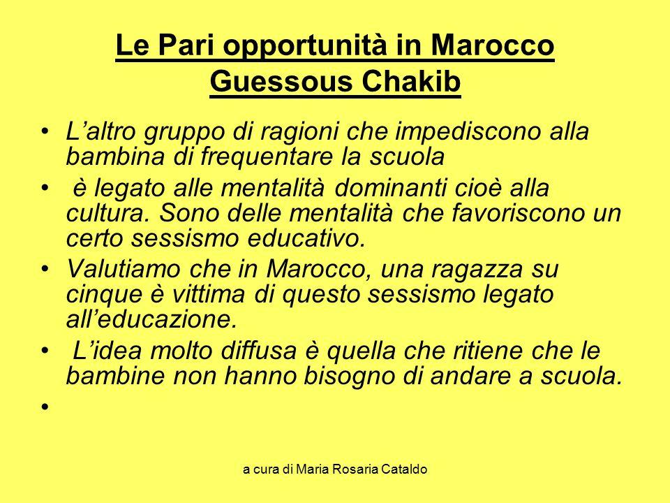 a cura di Maria Rosaria Cataldo Le Pari opportunità in Marocco Guessous Chakib L'altro gruppo di ragioni che impediscono alla bambina di frequentare la scuola è legato alle mentalità dominanti cioè alla cultura.