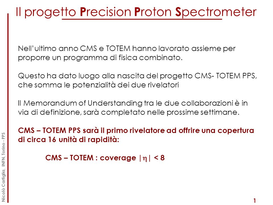 2015: CMS- TOTEM PPS 2 Nicolò Cartiglia, INFN, Torino - PPS  TOTEM Roman Pots (RPs): detect protons scattered from diffractive and photon induced processes  TOTEM T1/T2 tracking stations at very forward angles  CMS Forward Shower Counters (FSC) covering |η| ~ 6-8  CMS full event information |η|< 5 TOTEM T1, T2 TOTEM RPs (220m) Forward Shower Counters (59-114m)