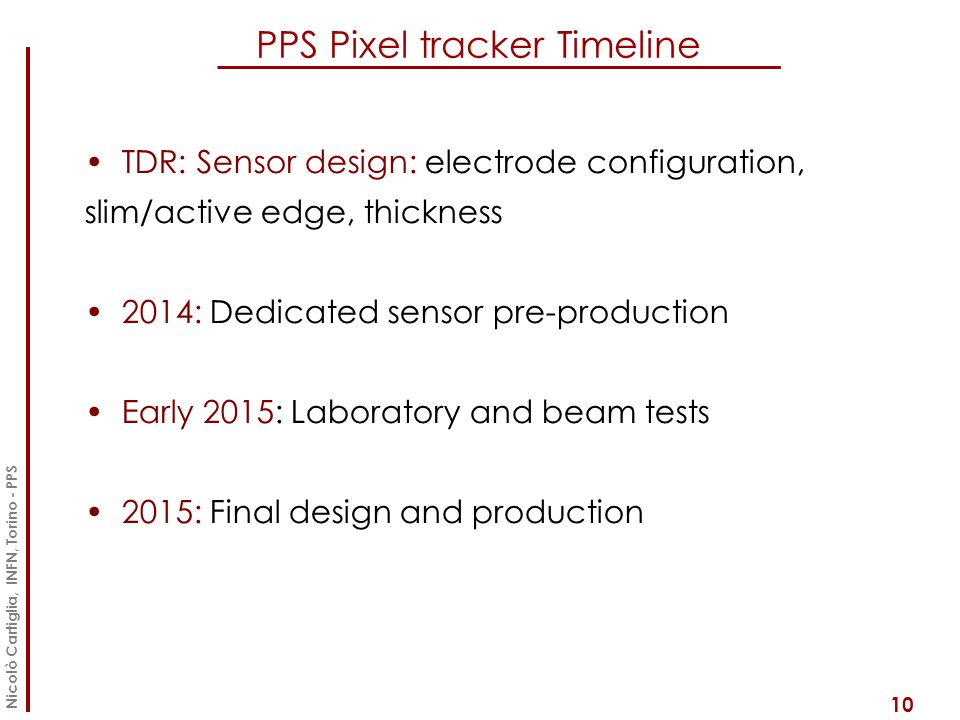PPS Pixel tracker Timeline 10 Nicolò Cartiglia, INFN, Torino - PPS TDR: Sensor design: electrode configuration, slim/active edge, thickness 2014: Dedicated sensor pre-production Early 2015: Laboratory and beam tests 2015: Final design and production