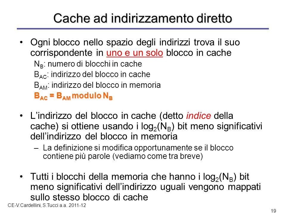 CE-V.Cardellini, S.Tucci a.a. 2011-12 19 Cache ad indirizzamento diretto Ogni blocco nello spazio degli indirizzi trova il suo corrispondente in uno e