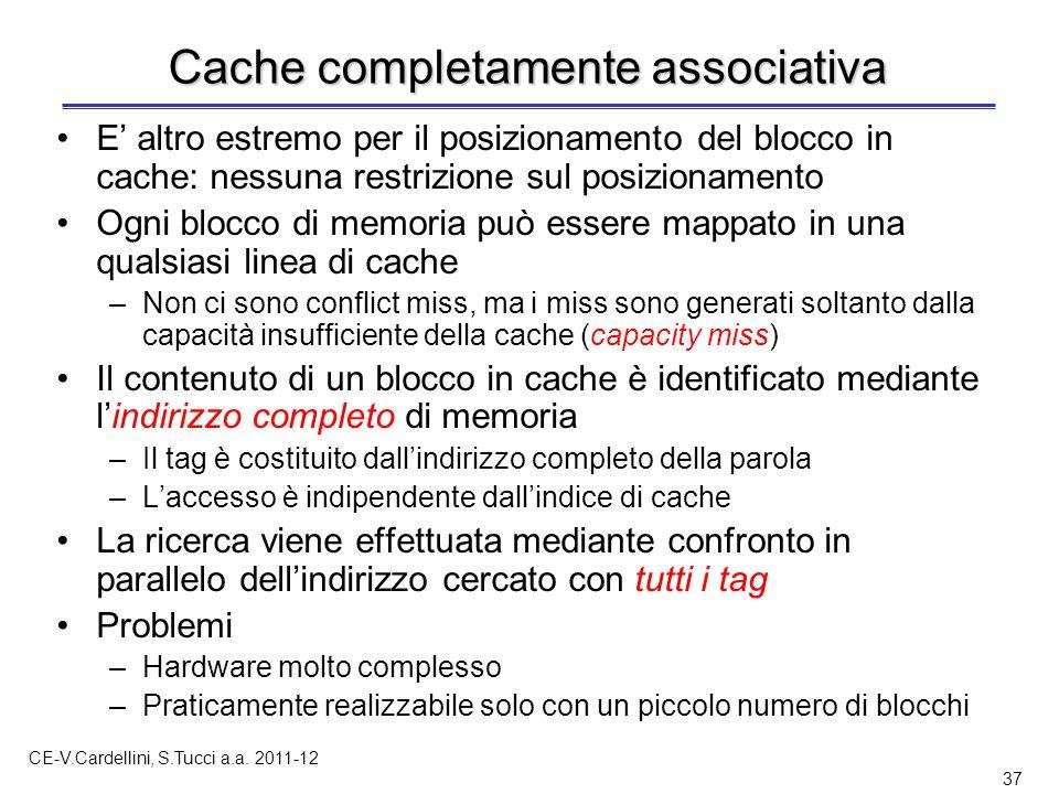 CE-V.Cardellini, S.Tucci a.a. 2011-12 37 Cache completamente associativa E' altro estremo per il posizionamento del blocco in cache: nessuna restrizio
